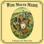 Wide Mouth Mason Wide Mouth Mason - I Wanna Go With You