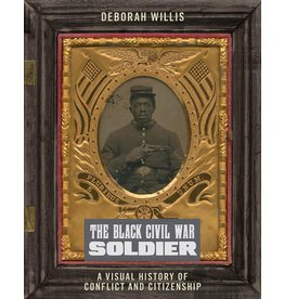 The Black Civil War Soldier: A Visual History of Conflict and Citizenship by Deborah Willis