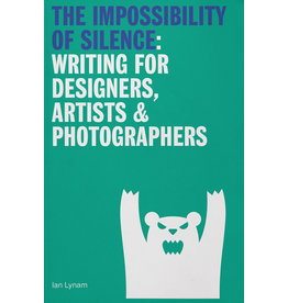 The Impossibility of Silence: Writing for Designers, Artists & Photographers by Ian Lynam