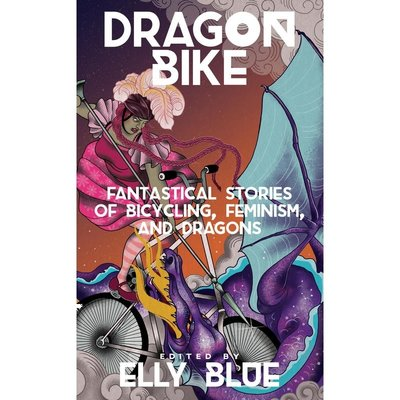 Microcosm Dragon Bike: Fanastical Stories of Bicycling, Feminism & Dragons