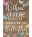 Without Change There Would Be No Butterflies Positive Poster