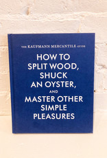 The Kaufman Mercantile Guide: How to Split Wood, Shuck an Oyster, and Master Other Simple Pleasures