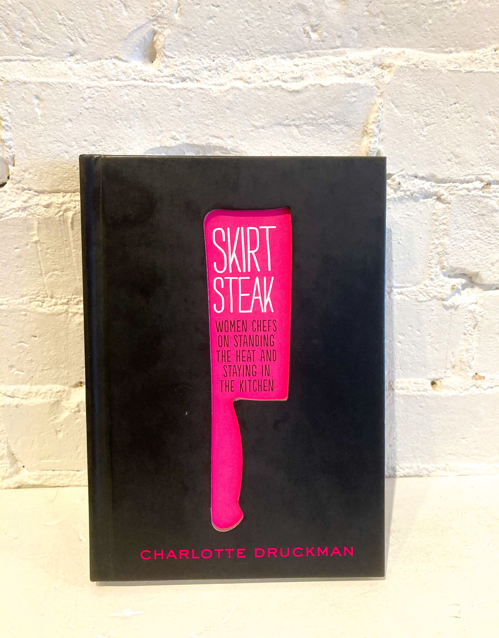 Skirt Steak: Women Chefs on Standing the Heat and Staying in the Kitchen by Charlotte Druckman
