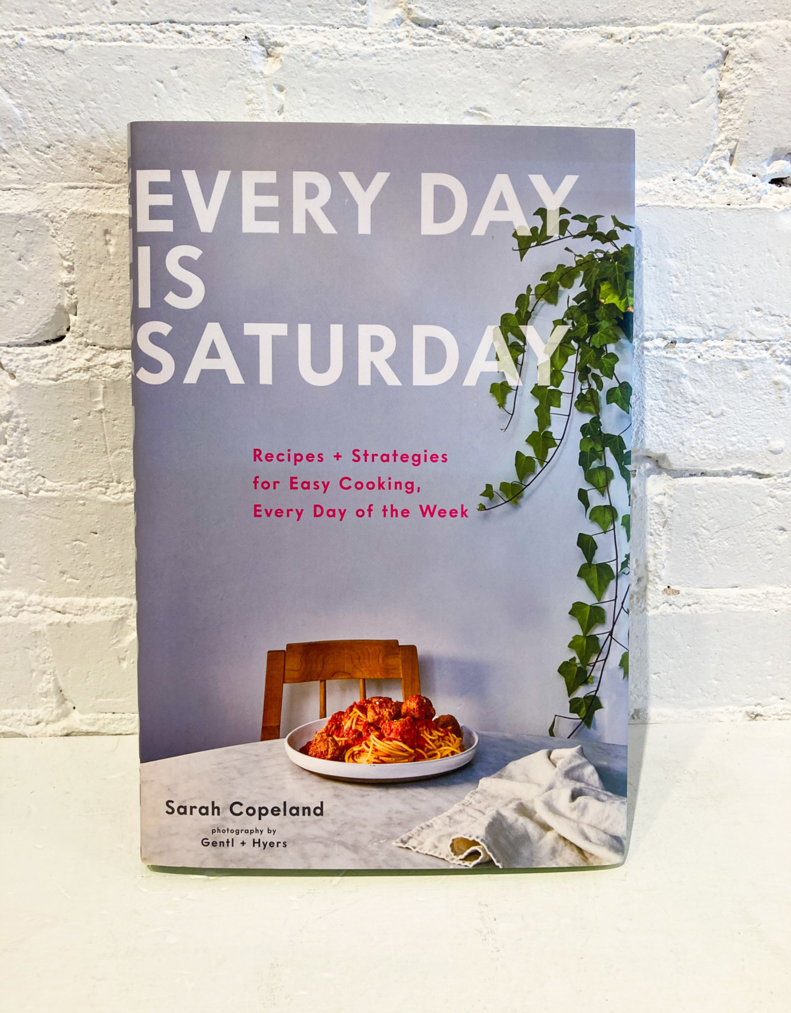 Every Day is Saturday: Recipes + Strategies for Easy Cooking, Every Day of the Week by Sarah Copeland