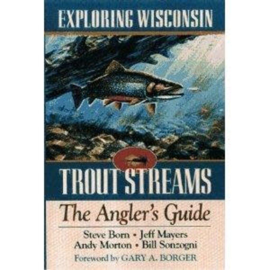 Steve Born, Jeff Mayers, Andy Morton & Bill Sonzogni Exploring Wisconsin Trout Streams, The Angler's Guide