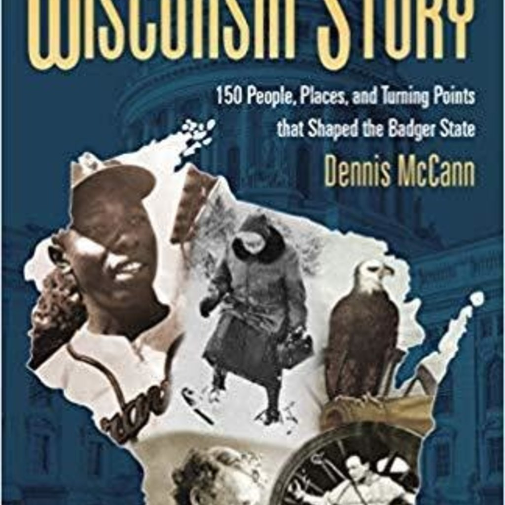 Dennis McCann The Wisconsin Story - 150 People, Places, and Turning Points that Shaped the Badger State