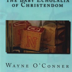 Wayne O'Conner The Baby Echolalia of Christendom