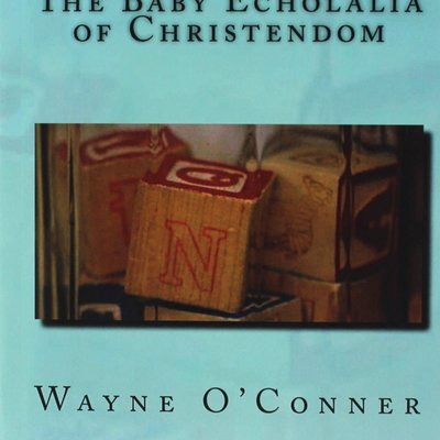 Wayne O'Conner The Baby Echolalia of Christendom