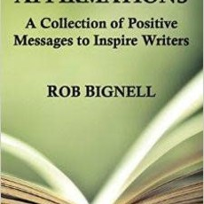 Rob Bignell Writing Affirmations: A Collection of Positive Messages to Inspire Writers