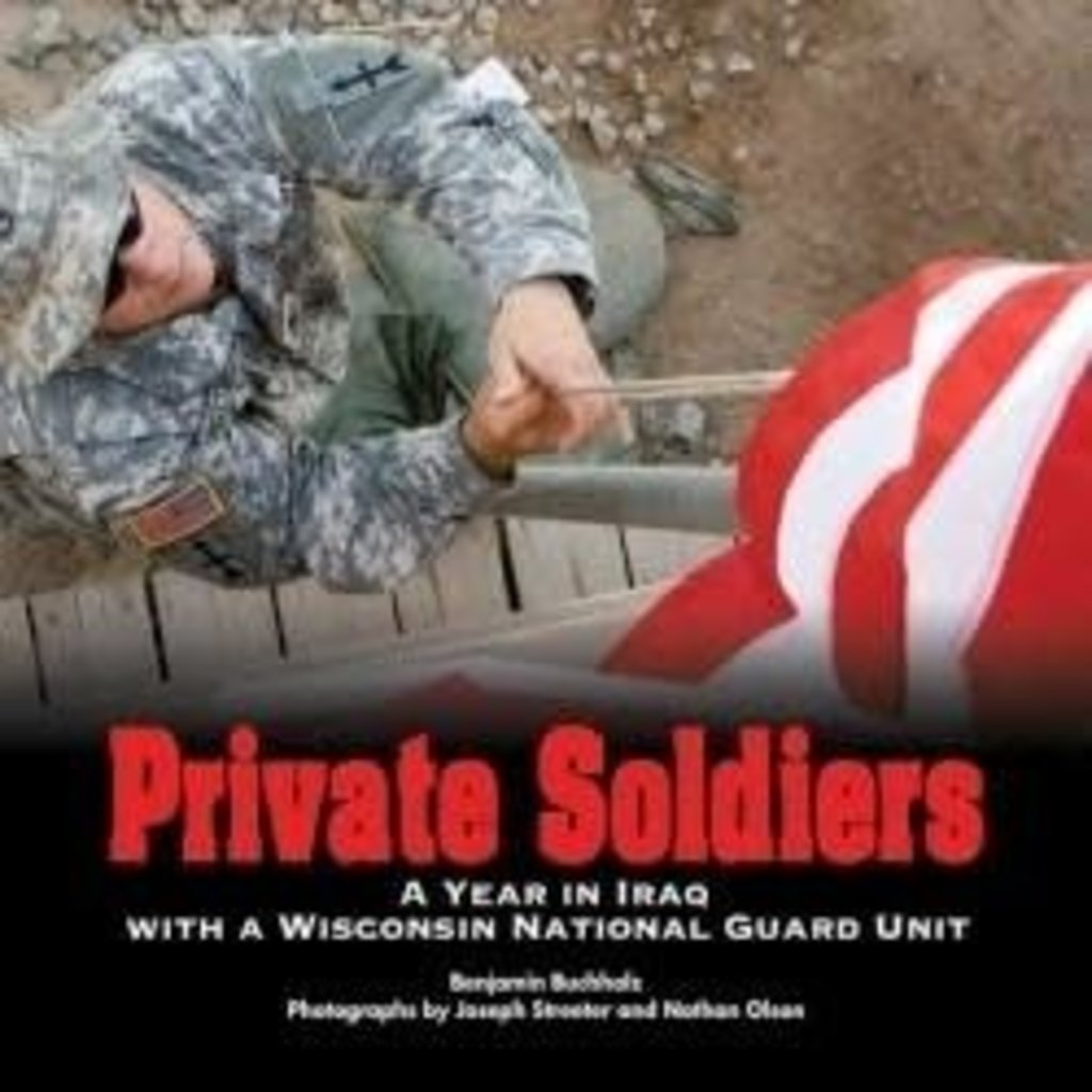 Benjamin Buchholz Private Soldiers - A Year in Iraq With a WI National Guard Unit