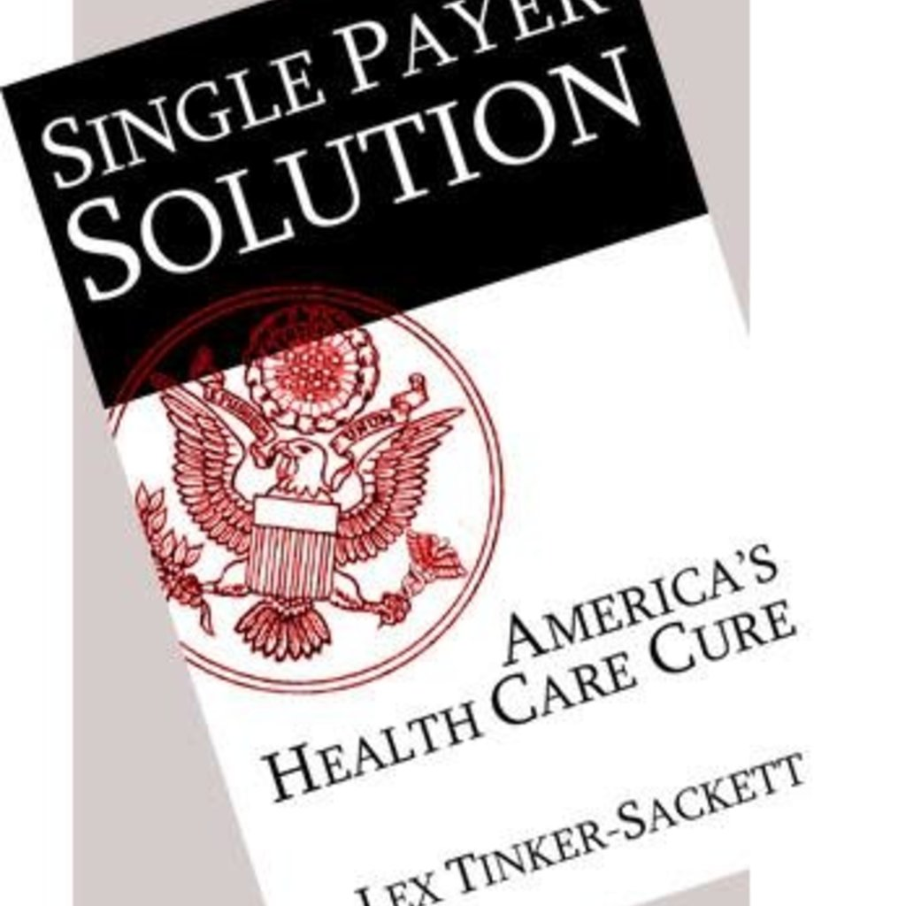 Lex Tinker-Sackett Single Payer Solution: America's Health Care Cure