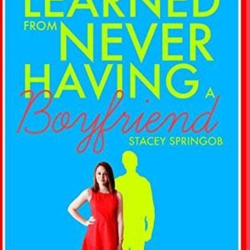 Stacey Springob What I've Learned from Never Having a Boyfriend