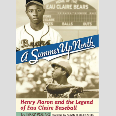 Jerry Poling A Summer Up North; Henry Aaron and the Legend of Eau Claire Baseball