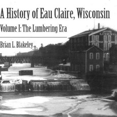 Brian Blakeley A History of Eau Claire, Wisconsin - Volume 1: The Lumbering Era