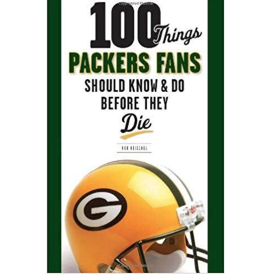Rob Reischel 100 Things Packers Fans Should Know & Do Before They Die