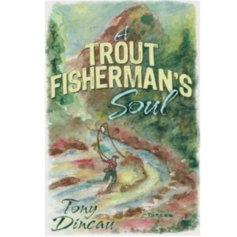 Tony Dincau A Trout Fisherman's Soul