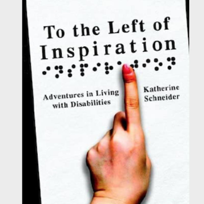 Katherine Schneider To the Left of Inspiration: Adventures in Living with Disabilities