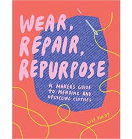 Books Wear, Repair, Repurpose: A Maker's Guide to Mending and Upcycling Clothes  by Lily Fulop