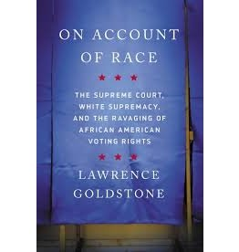 Books On Account of Race: The Supreme Court, White Supremacy, and The Ravaging of African American Voting Rights by Lawerance Goldstone