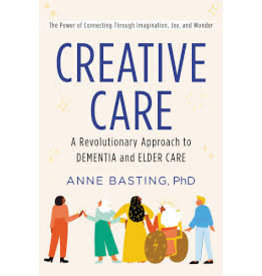 Books Creative Care: A Revolutionary Approach to Dementia and Elder Care by Anne Basting, PhD