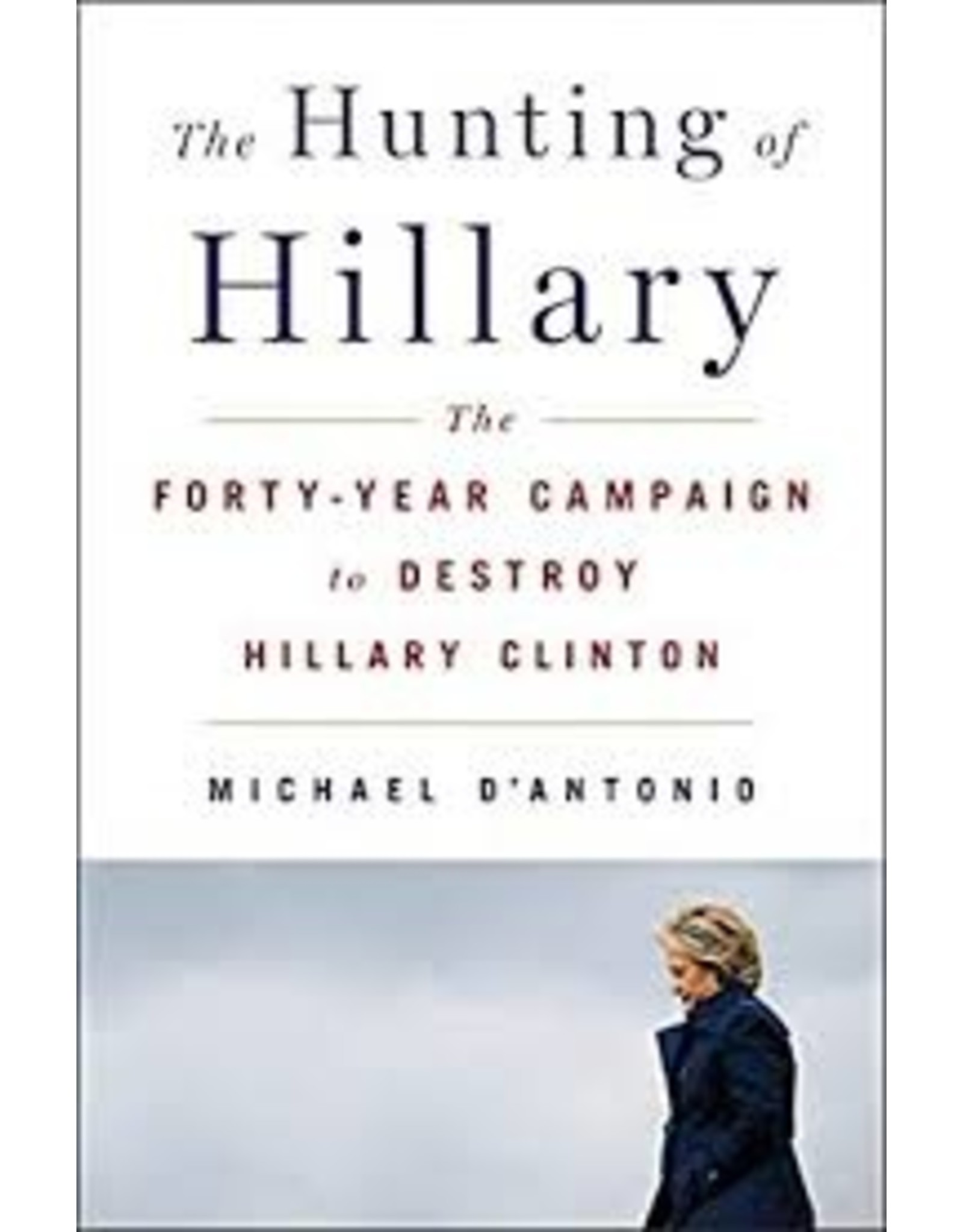 Books The Hunting Hillary: The Forty-Year Campaign to Hillary Clinton by Michael D'Antonio