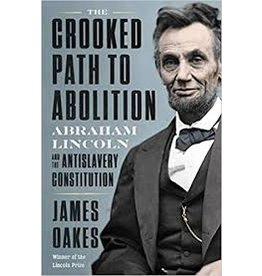 Books Crooked Path to Abolition: Abraham Lincoln and the AntiSlavery Constitution by James Oakes