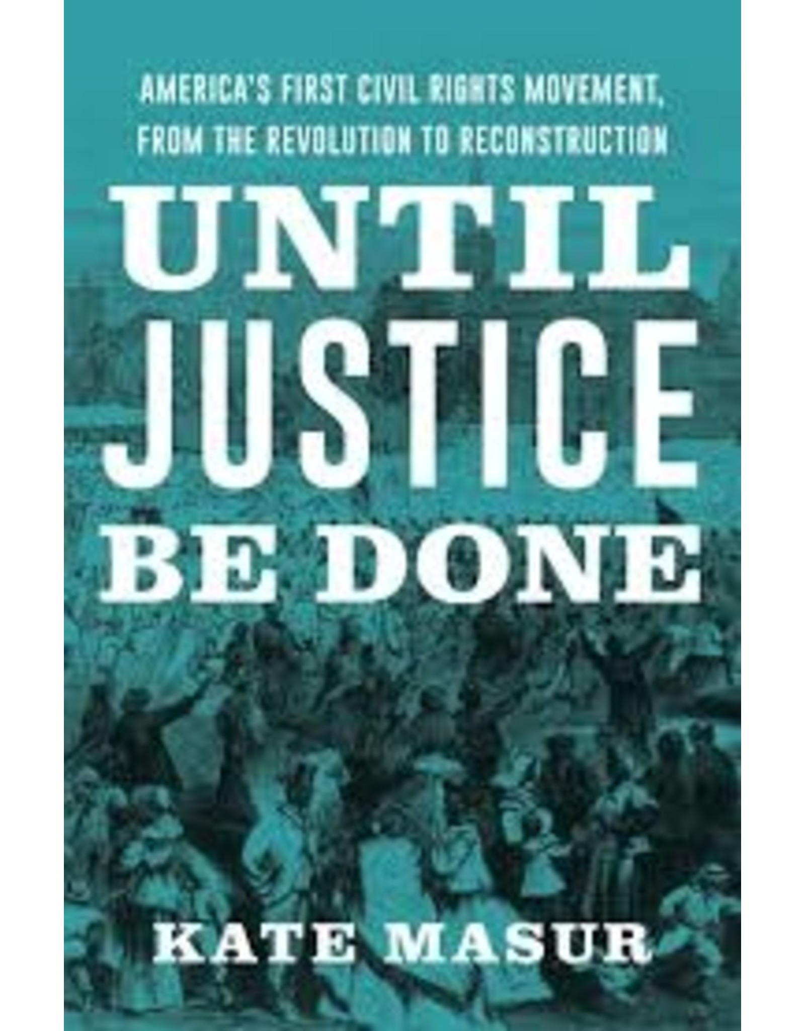 Books Until Justice Be Done: America's First Civil Rights Movement, From the Revolution to Reconstruction by Kate Masur