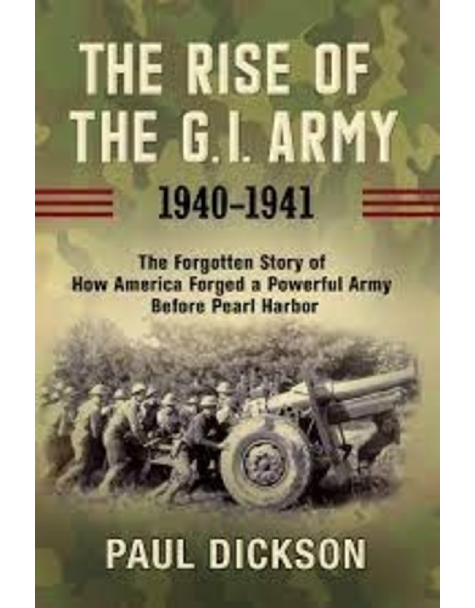 Books The Rise of G . I. Army : The Forgotten Story of How America Forged a Powerful  Army Before Pearl Harbor by