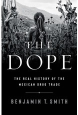Books The Dope: The Real History of the Mexican Drug Trade by Benjamin T.  Smith