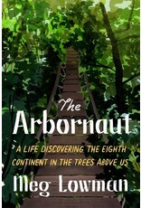 Books The Arbornaut: A Life Discovering the Eigth Continent in the Trees Above Us by Meg Lowman