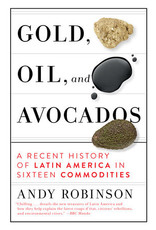 Books Gold, Oil and Avocados : A Recent History of Latin America in Sixteen Commodities b Andy Robinson