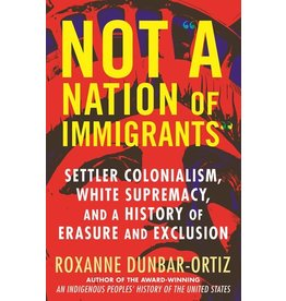 Books Not A Nation of Immigrants: Settler Colonialism, White Supremacy, and a History of Erasure and Exclusion by Roxanne Dunbar-Ortiz