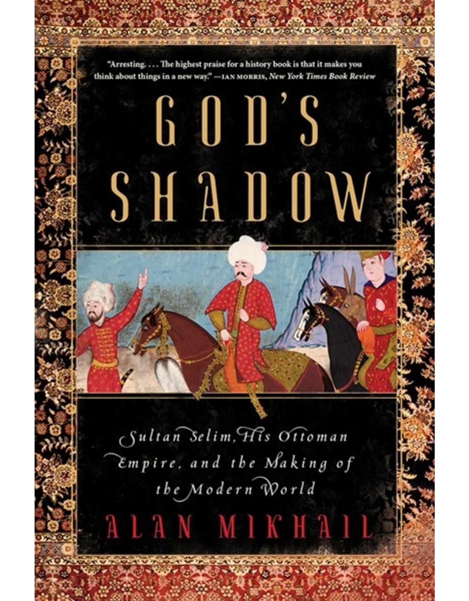 Books God's Shadow: Sultan Selim, His Ottoman Empire, and the Making of the Modern World by Alan Mikhail