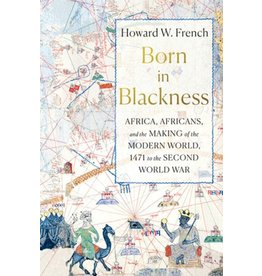 Books Born in Blackness: Africa, Africans and the Making of the Modern World , 1471 on the Second World War by Howard W. French