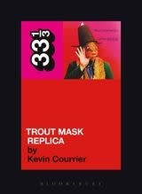 33 1/3 Series 33 1/3 - #044 - Captain Beefheart's Trout Mask Replica - Kevin Courrier