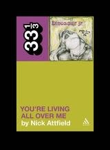 33 1/3 Series 33 1/3 - #082 - Dinosaur Jr.'s You're Living All Over Me - Nick Attfield
