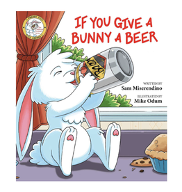 If You Give a Bunny a Beer by Sam Miserendino and Illustrated by Mike Odum