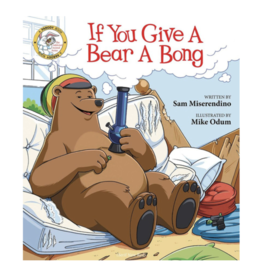 If You Give a Bear a Bong by Sam Miserendino and Illustrated by Mike Odum