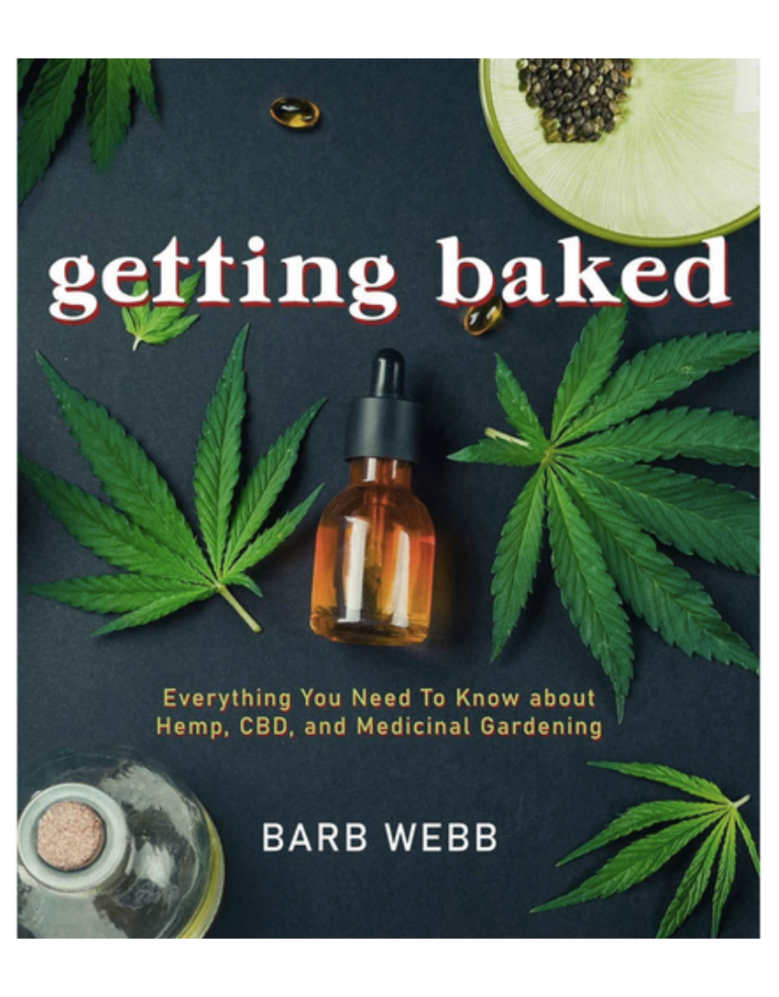 Getting Baked: Everything You Need to Know about Hemp, CBD, and Medicinal Gardening by Barb Webb