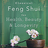 CLASSICAL FENG SHUI FOR HEALTH, BEAUTY & LONGEVITY