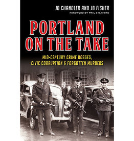 Portland on the Take: Mid-Century Crime Bosses, Civic Corruption & Forgotten Murders - JD Chandler + JB Fisher