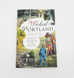 Wicked Portland: The Wild and Lusty Underworld of a Frontier Seaport Town by Finn J.D. John