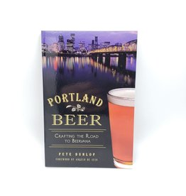 Portland Beer: Crafting the Road to Beervana by Pete Dunlop, Foreword by Angelo de Ieso
