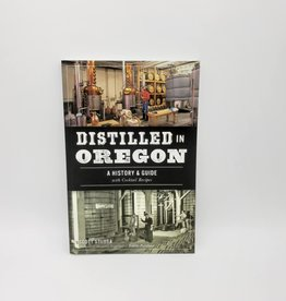 Distilled in Oregon: A History & Guide with Cocktail Recipes By Scott Stursa, Foreword by Margarett Waterbury of Edible Portland