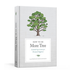 How to Be More Tree: Essential Life Lessons for Perennial Happiness