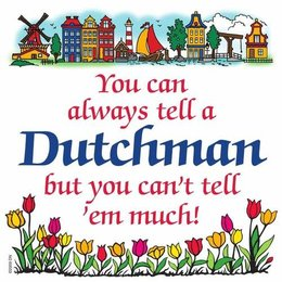 You Can Always Tell A Dutchman, But You Can't Tell 'Em Much