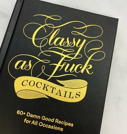 Classy as Fuck Cocktails 60+ Damn Good Recipes for All Occasions