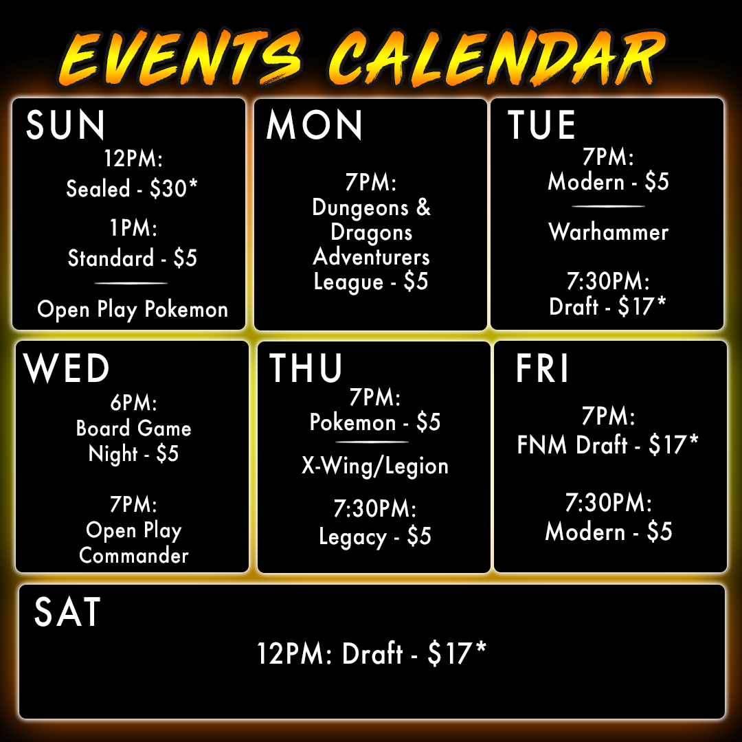 Events Calendar. Sunday 12PM Sealed $30 1PM Standard $5 Open Play Pokemon. Monday 7PM Dungeons and Dragons Adventurers League $5. Tuesday 7PM Modern $5 Warhammer 7:30PM Draft $17. Wednesday 6PM Board Game Night $5 7PM Open Play Commander. Thursday 7PM Pokemon $5 X-Wing Legion 7:30PM Legacy $5. Friday 7PM FNM Draft $17 7:30PM Modern $5. Saturday 12PM Draft $17.