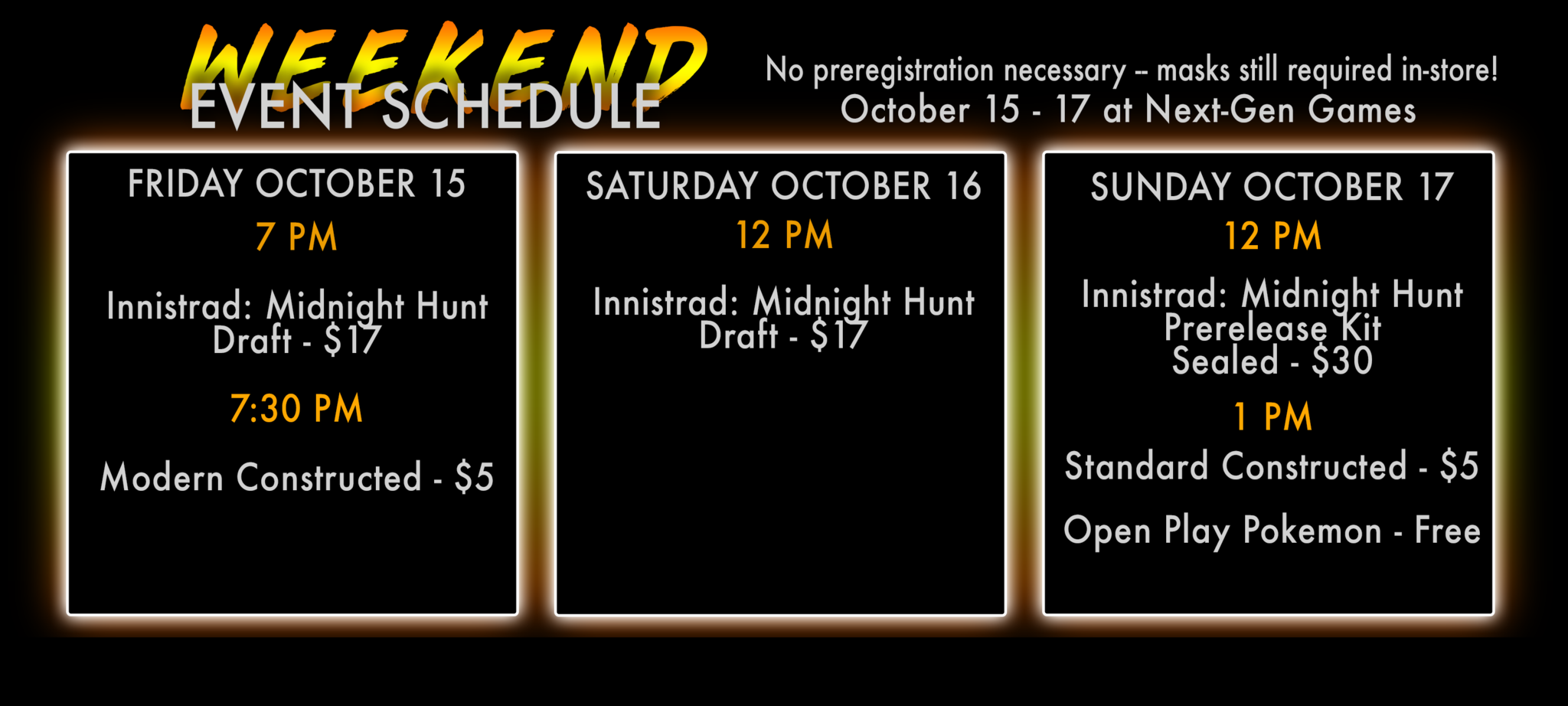 Weekend Event Schedule. No preregistrataion necessary, masks still required in store. October 15-17 at Next-Gen Games. Friday october 15 7PM Innistrad midnight hunt draft $17, 7:30PM modern constructed $5. saturday october 16 12PM Innistrad midnight hunt draft $17. Sunday october 17 12PM innistrad midnight hunt prerelease kit sealed $30, 1PM standard constructed $5, open play pokemon free