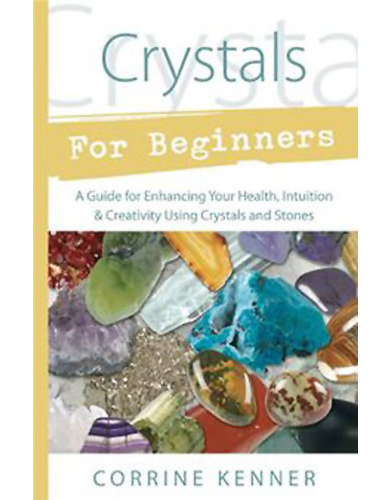 Crystals for Beginners: A Guide for Enhancing Your Health, Intuition & Creativity Using Crystals and Stones